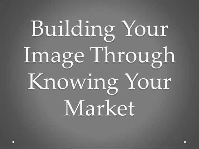 Building YourImage Through Knowing Your    Market