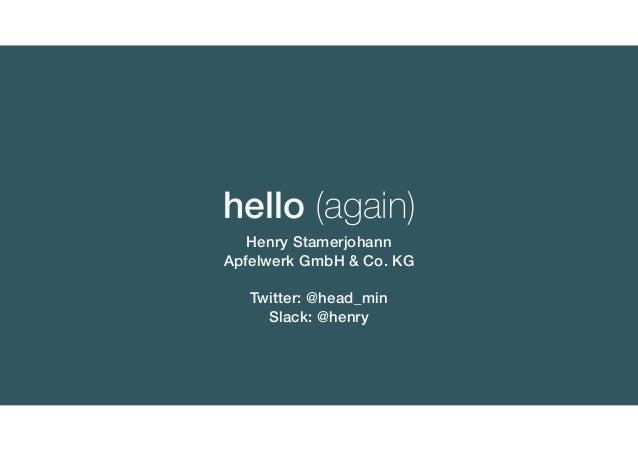 Henry Stamerjohann Apfelwerk GmbH & Co. KG Twitter: @head_min Slack: @henry hello (again)