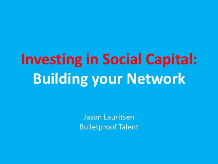 Investing in Social Capital:  Building your Network          Jason Lauritsen         Bulletproof Talent