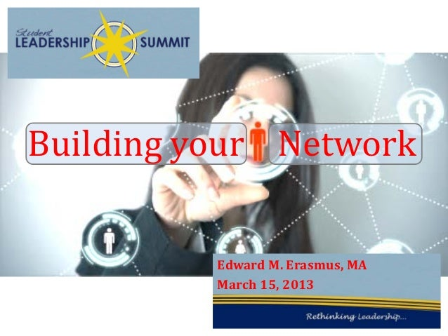Building your Network          Edward M. Erasmus, MA          March 15, 2013