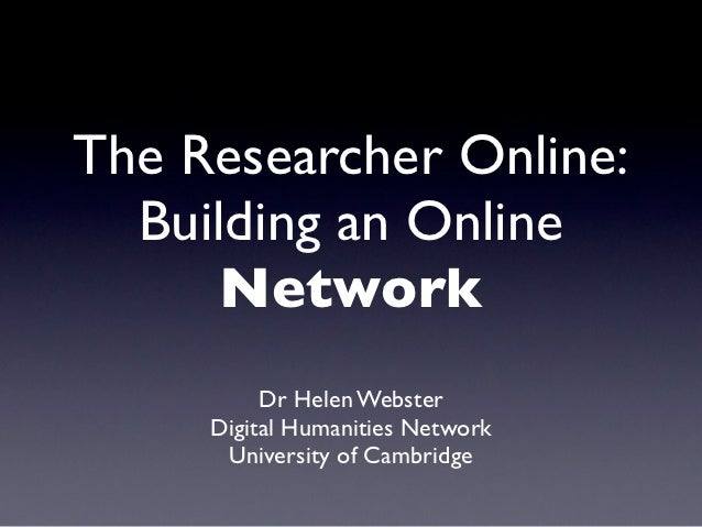 The Researcher Online:  Building an Online      Network          Dr Helen Webster     Digital Humanities Network      Univ...