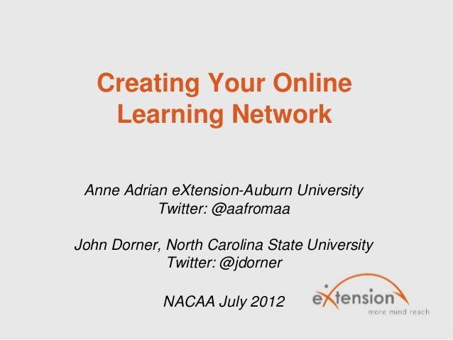 Creating Your OnlineLearning NetworkAnne Adrian eXtension-Auburn UniversityTwitter: @aafromaaJohn Dorner, North Carolina S...