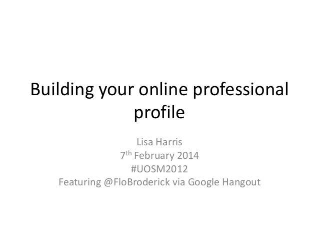 Building your online professional profile Lisa Harris 7th February 2014 #UOSM2012 Featuring @FloBroderick via Google Hango...