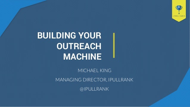 BUILDING YOUR OUTREACH MACHINE MICHAEL KING MANAGING DIRECTOR, IPULLRANK @IPULLRANK
