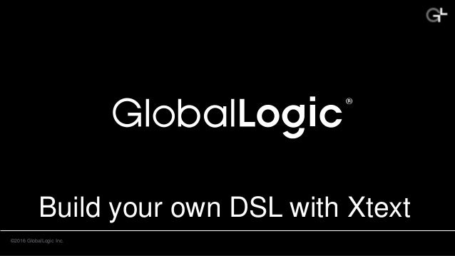 ©2016 GlobalLogic Inc. Build your own DSL with Xtext
