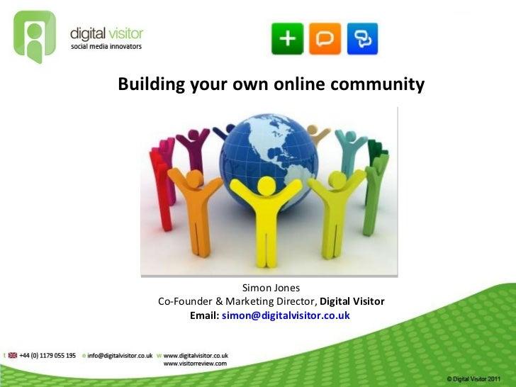 Building your own online community March 2011  S i mon Jones Co-Founder & Marketing Director,  Digital Visitor Email:  [em...