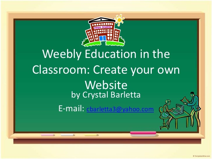 Weebly Education in theClassroom: Create your own         Website       by Crystal Barletta    E-mail: cbarletta3@yahoo.com