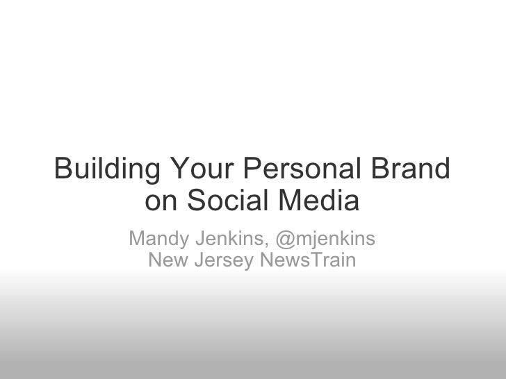 Building Your Personal Brand on Social Media Mandy Jenkins,@mjenkins New Jersey NewsTrain