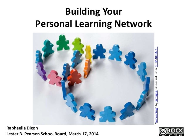 "Building Your Personal Learning Network ""Networking""byjairoaguaislicensedunderCCBY-NC-SA2.0 Raphaella Dixon Lester B. Pear..."