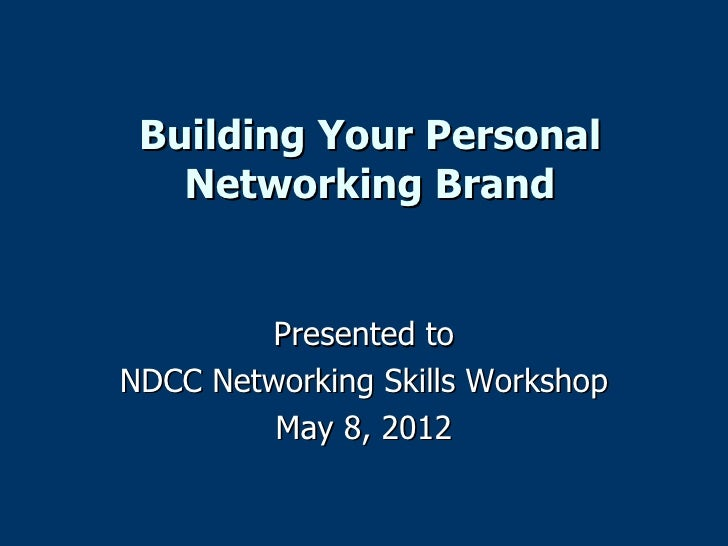 Building Your Personal   Networking Brand        Presented toNDCC Networking Skills Workshop         May 8, 2012