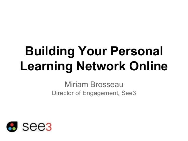 Building Your Personal  Learning Network Online  Miriam Brosseau  Director of Engagement, See3