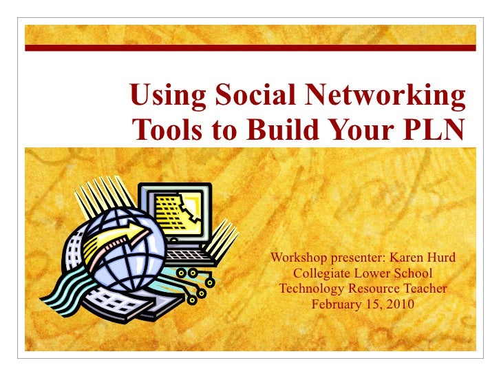 Using Social Networking Tools to Build Your PLN Workshop presenter: Karen Hurd Collegiate Lower School Technology Resource...