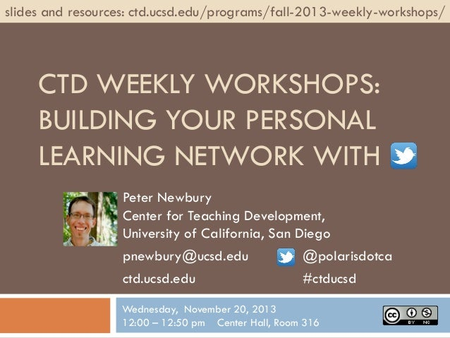 slides and resources: ctd.ucsd.edu/programs/fall-2013-weekly-workshops/  CTD WEEKLY WORKSHOPS: BUILDING YOUR PERSONAL LEAR...