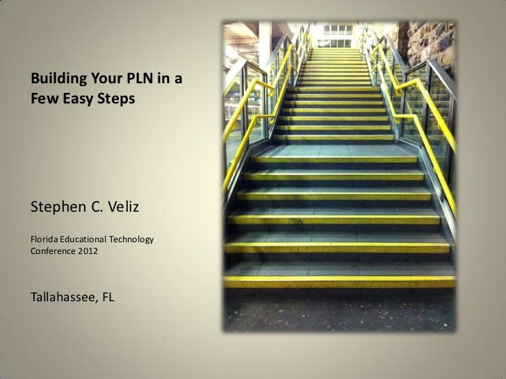 Building Your PLN in aFew Easy StepsStephen C. VelizFlorida Educational TechnologyConference 2012Tallahassee, FL