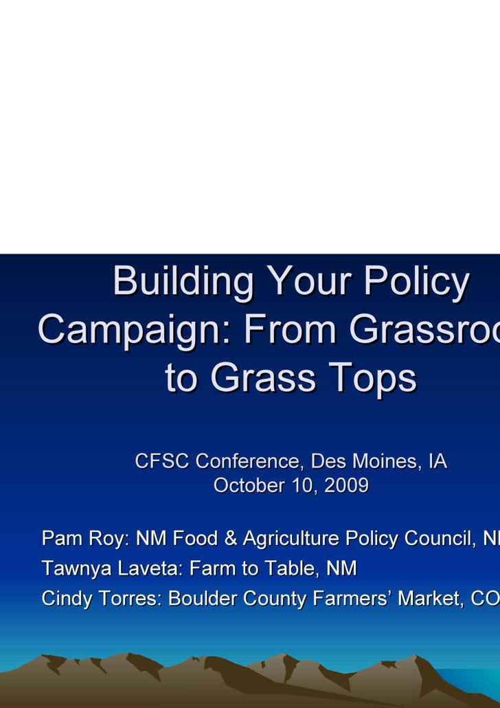 Building Your Policy Campaign: From Grassroots to Grass Tops CFSC Conference, Des Moines, IA October 10, 2009 <ul><li>Pam ...