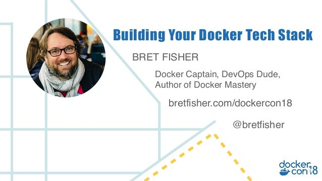 BRET FISHER Docker Captain, DevOps Dude, Author of Docker Mastery Building Your Docker Tech Stack bretfisher.com/dockercon...