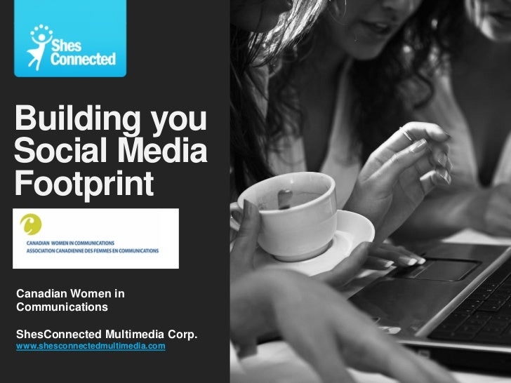 Building youSocial MediaFootprintCanadian Women inCommunicationsShesConnected Multimedia Corp.www.shesconnectedmultimedia....