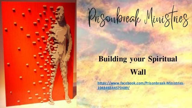 Building your Spiritual Wall https://www.facebook.com/Prisonbreak-Ministries- 104846544570489/