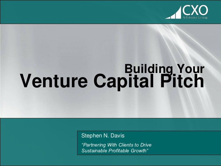 "Building YourVenture Capital Pitch       Stephen N. Davis       ""Partnering With Clients to Drive       Sustainable Profit..."