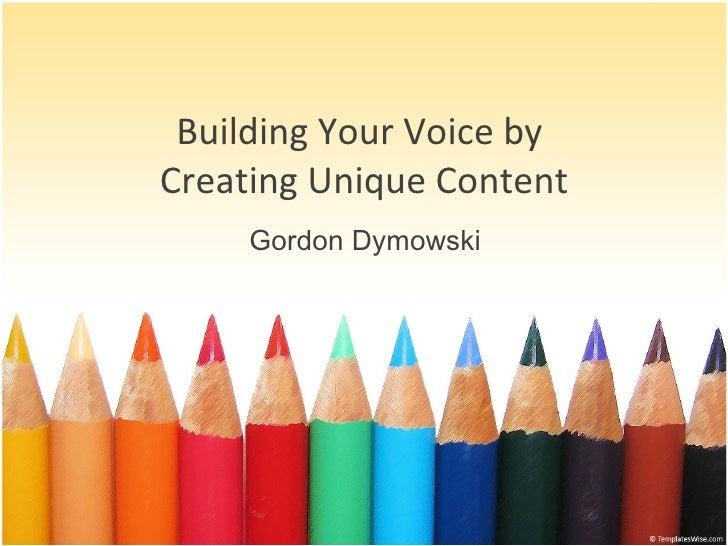 Building Your Voice by  Creating Unique Content Gordon Dymowski