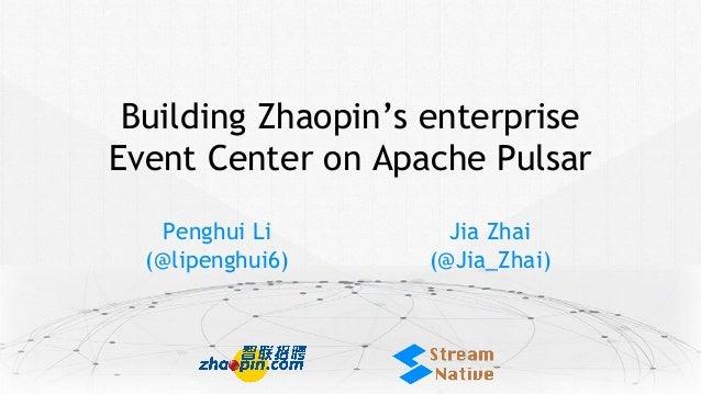 Building Zhaopin's enterprise Event Center on Apache Pulsar Penghui Li (@lipenghui6) Jia Zhai (@Jia_Zhai)