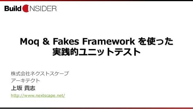 Moq & Fakes Framework を使った実践的ユニットテスト株式会社ネクストスケープアーキテクト上坂 貴志http://www.nextscape.net/