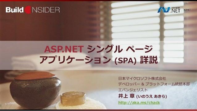 ASP.NET シングル ページアプリケーション (SPA) 詳説日本マイクロソフト株式会社デベロッパー & プラットフォーム統括本部エバンジェリスト井上 章 (いのうえ あきら)http://aka.ms/chack