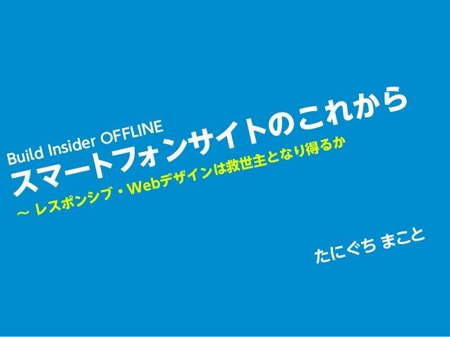 たにぐち まことBuild Insider OFFLINEスマートフォンサイトのこれから∼ レスポンシブ・Webデザインは救世主となり得るか