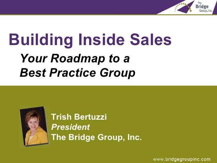 <ul><li>Building Inside Sales </li></ul><ul><ul><li>Your Roadmap to a  Best Practice Group </li></ul></ul>Trish Bertuzzi P...