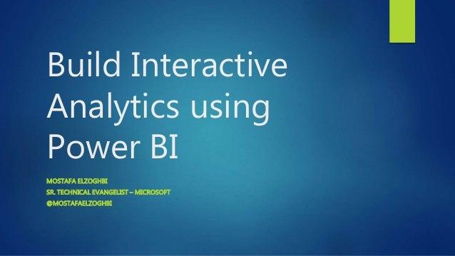 Build Interactive Analytics using Power BI MOSTAFA ELZOGHBI SR. TECHNICAL EVANGELIST – MICROSOFT @MOSTAFAELZOGHBI