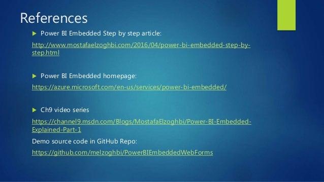 References  Power BI Embedded Step by step article: http://www.mostafaelzoghbi.com/2016/04/power-bi-embedded-step-by- ste...