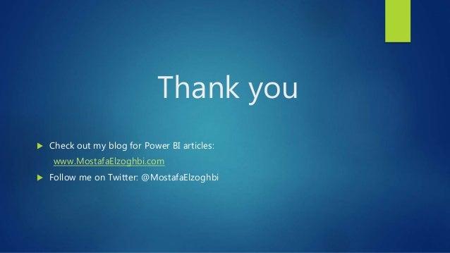 Thank you  Check out my blog for Power BI articles: www.MostafaElzoghbi.com  Follow me on Twitter: @MostafaElzoghbi