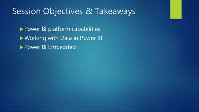 Session Objectives & Takeaways Power BI platform capabilities Working with Data in Power BI Power BI Embedded