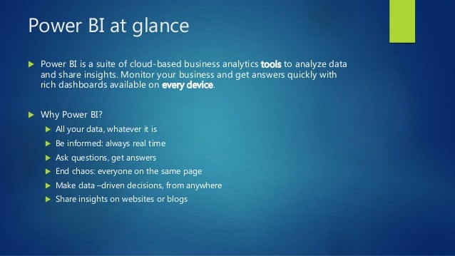 Power BI at glance  Power BI is a suite of cloud-based business analytics tools to analyze data and share insights. Monit...
