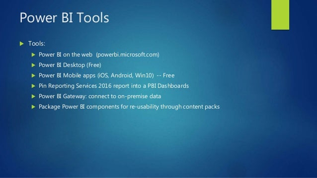 Power BI Tools  Tools:  Power BI on the web (powerbi.microsoft.com)  Power BI Desktop (Free)  Power BI Mobile apps (iO...
