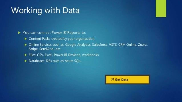 Working with Data  You can connect Power BI Reports to:  Content Packs created by your organization.  Online Services s...