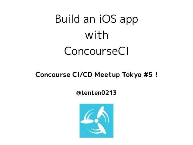 Build an iOS app with ConcourseCI @tenten0213 Concourse CI/CD Meetup Tokyo #5 !