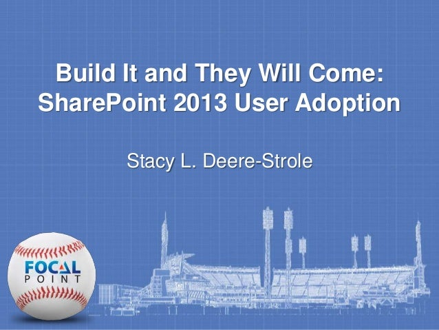 Build It and They Will Come:  SharePoint 2013 User Adoption  Stacy L. Deere-Strole