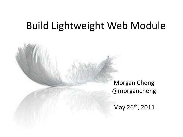 Build Lightweight Web Module<br />Morgan Cheng<br />@morgancheng<br />May 26th, 2011<br />