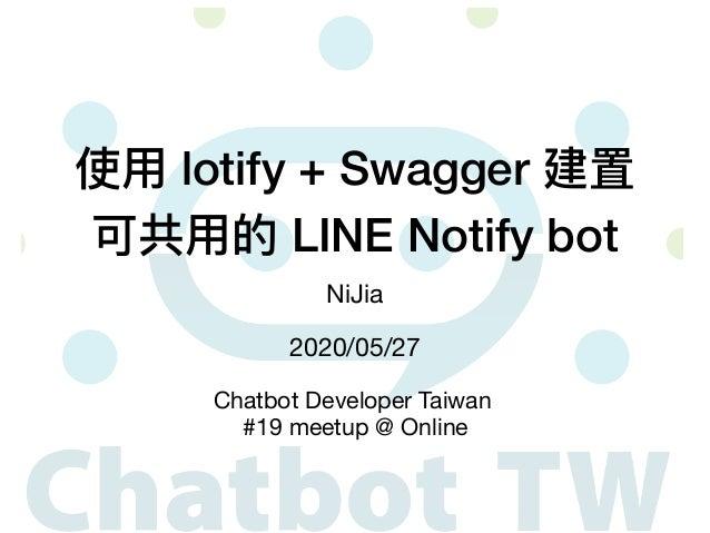 使⽤ lotify + Swagger 建置 可共⽤的 LINE Notify bot NiJia 2020/05/27 Chatbot Developer Taiwan  #19 meetup @ Online