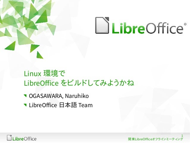 Linux 環境で LibreOffice をビルドしてみようかね OGASAWARA, Naruhiko LibreOffice 日本語 Team  1 関東LibreOfficeオフラインミーティング