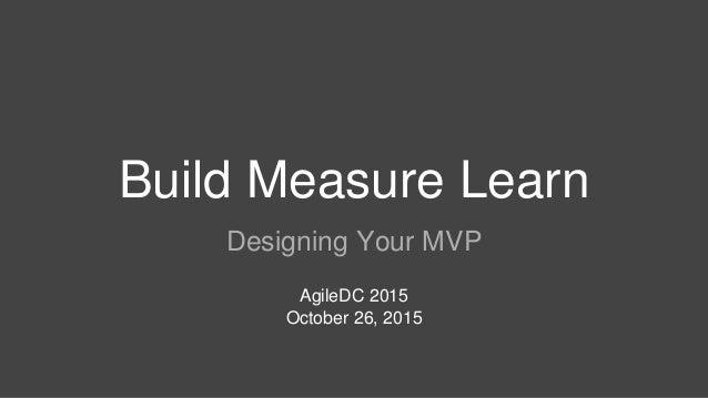 Build Measure Learn Designing Your MVP AgileDC 2015 October 26, 2015