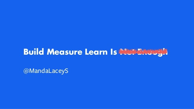 Build Measure Learn Is Not Enough @MandaLaceyS