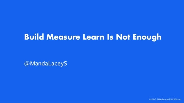 Build Measure Learn Is Not Enough @MandaLaceyS @UXDC @MandaLaceyS | #UXDC2017