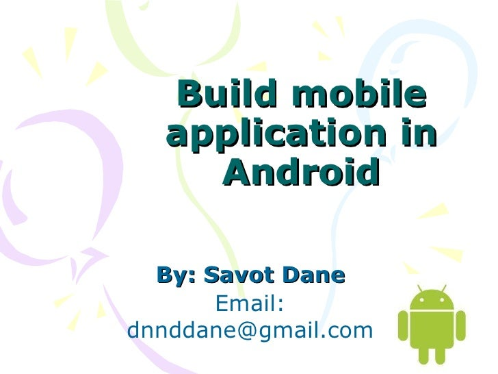 Build mobile application in Android By: Savot Dane Email: dnnddane@gmail.com