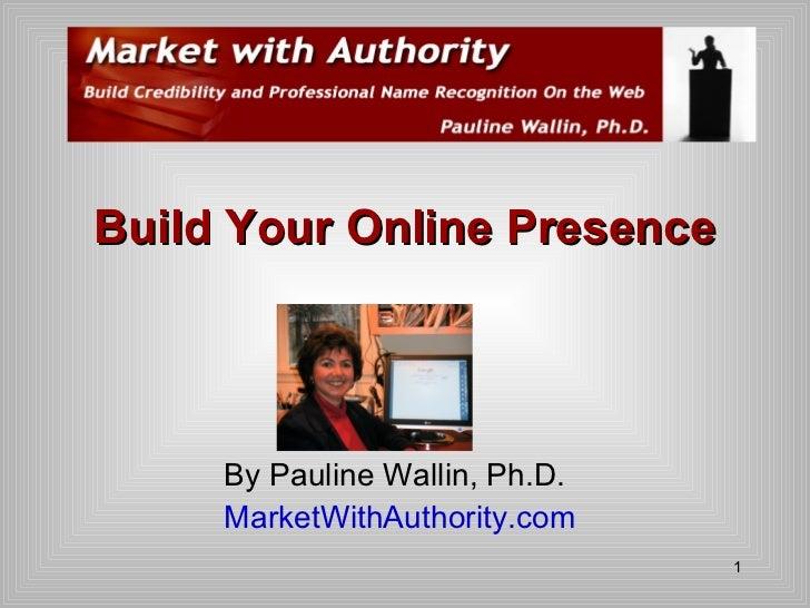 <ul><li>By Pauline Wallin, Ph.D. </li></ul><ul><li>MarketWithAuthority.com </li></ul>Build Your Online Presence