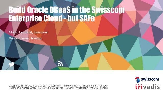 Build Oracle DBaaS in the Swisscom Enterprise Cloud - but SAFe Marco Leuthold, Swisscom Daniel Steiger, Trivadis