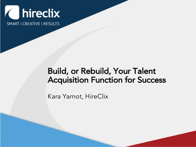 Build, or Rebuild, Your Talent Acquisition Function for Success Kara Yarnot, HireClix
