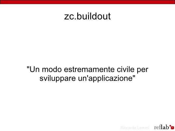 """zc.buildout     """"Un modo estremamente civile per    sviluppare un'applicazione""""                             Riccardo Lemmi"""