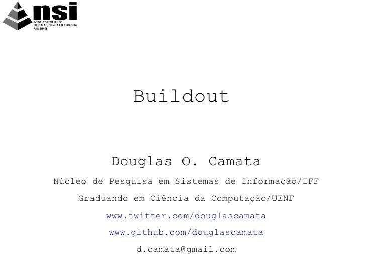 Buildout <ul>Douglas O. Camata Núcleo de Pesquisa em Sistemas de Informação/IFF Graduando em Ciência da Computação/UENF ww...